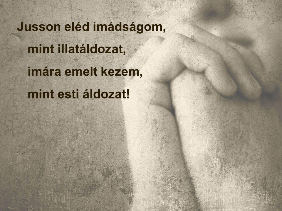 Jusson eléd imádságom, mint illatáldozat, imára emelt kezem, mint esti áldozat!