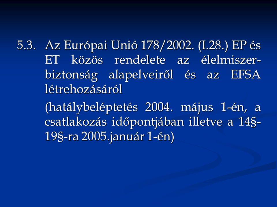 5.3. Az Európai Unió 178/2002. (I.28.) EP és ET közös rendelete az élelmiszer- biztonság alapelveiről és az EFSA létrehozásáról (hatálybeléptetés 2004