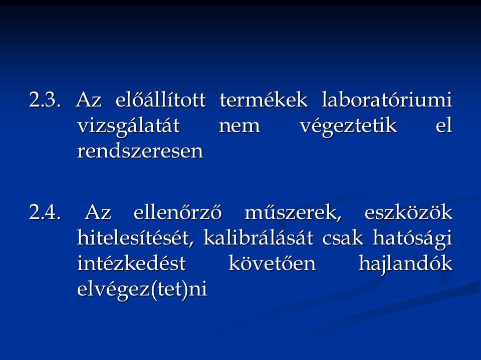 2.3.Az előállított termékek laboratóriumi vizsgálatát nem végeztetik el rendszeresen 2.4.