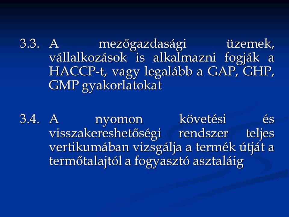 3.3.A mezőgazdasági üzemek, vállalkozások is alkalmazni fogják a HACCP-t, vagy legalább a GAP, GHP, GMP gyakorlatokat 3.4.A nyomon követési és visszakereshetőségi rendszer teljes vertikumában vizsgálja a termék útját a termőtalajtól a fogyasztó asztaláig