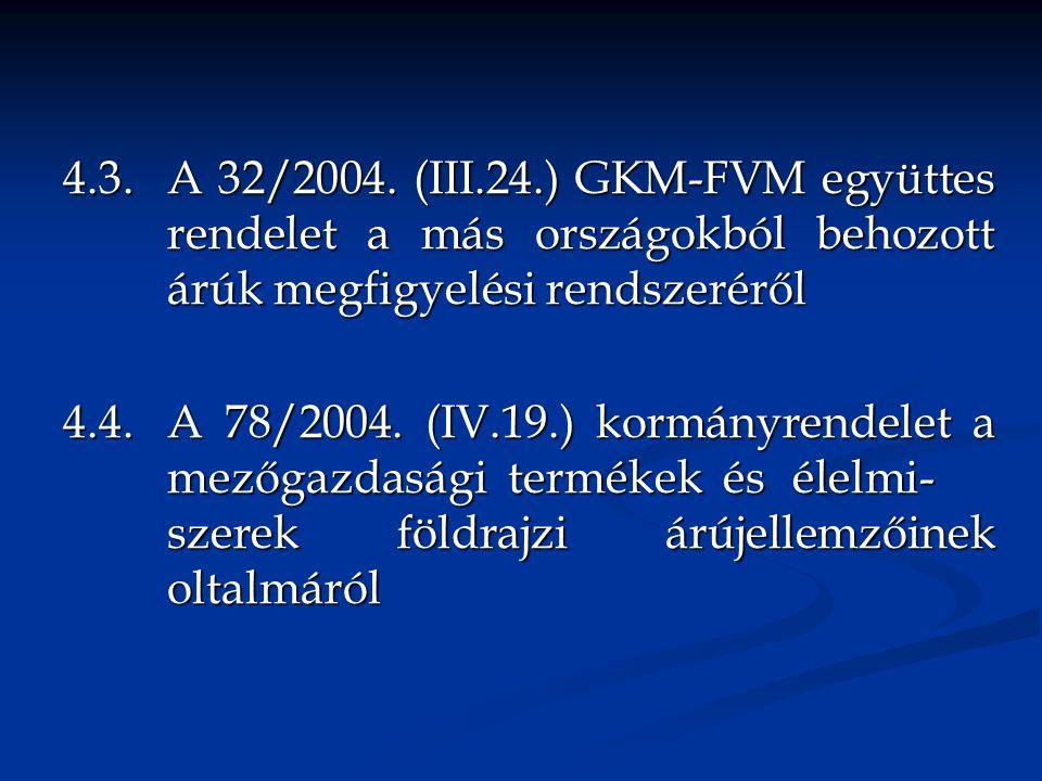 4.3. A 32/2004. (III.24.) GKM-FVM együttes rendelet a más országokból behozott árúk megfigyelési rendszeréről 4.4. A 78/2004. (IV.19.) kormányrendelet