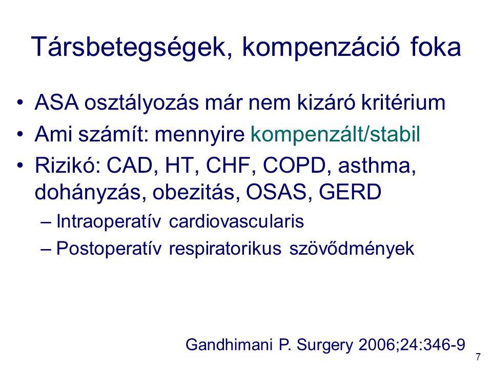 7 Társbetegségek, kompenzáció foka ASA osztályozás már nem kizáró kritérium Ami számít: mennyire kompenzált/stabil Rizikó: CAD, HT, CHF, COPD, asthma, dohányzás, obezitás, OSAS, GERD –Intraoperatív cardiovascularis –Postoperatív respiratorikus szövődmények Gandhimani P.