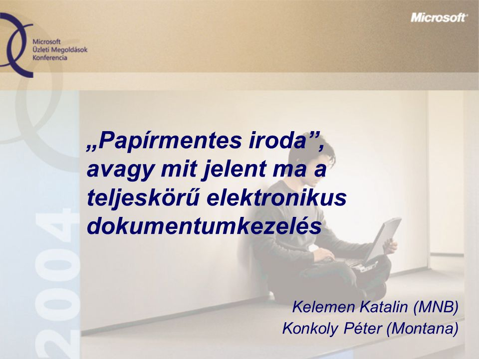 """""""Papírmentes iroda"""", avagy mit jelent ma a teljeskörű elektronikus dokumentumkezelés Kelemen Katalin (MNB) Konkoly Péter (Montana)"""