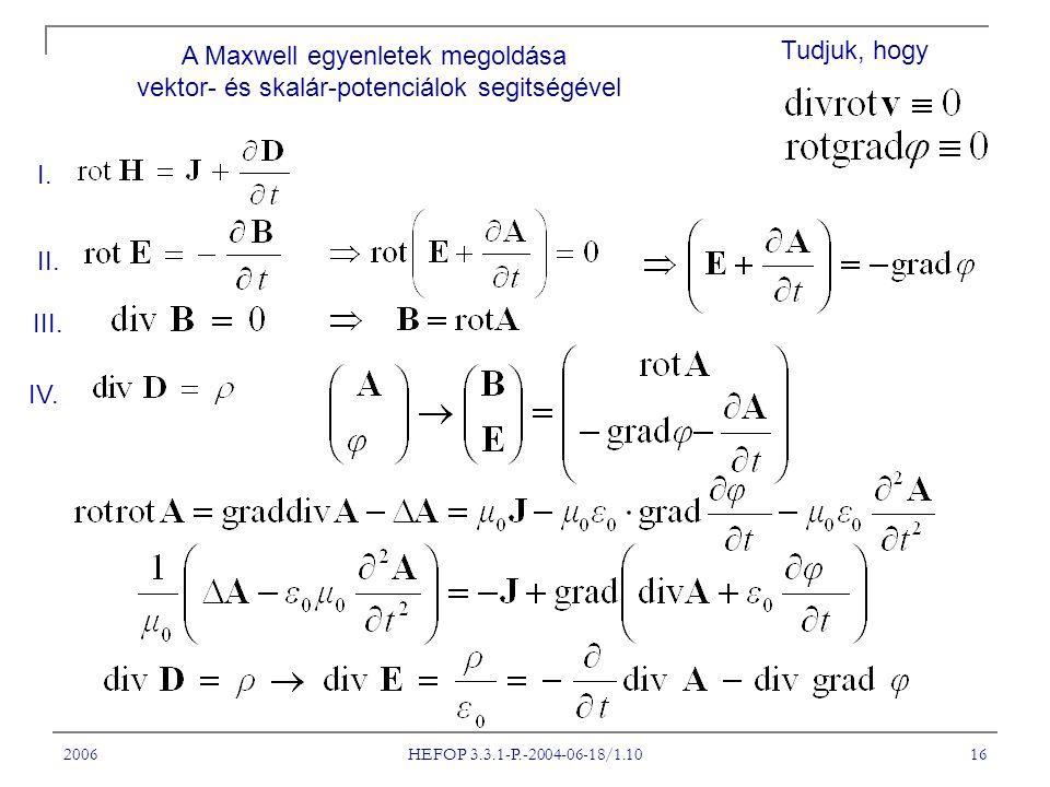 2006 HEFOP 3.3.1-P.-2004-06-18/1.10 16 I. II. III. IV. A Maxwell egyenletek megoldása vektor- és skalár-potenciálok segitségével Tudjuk, hogy