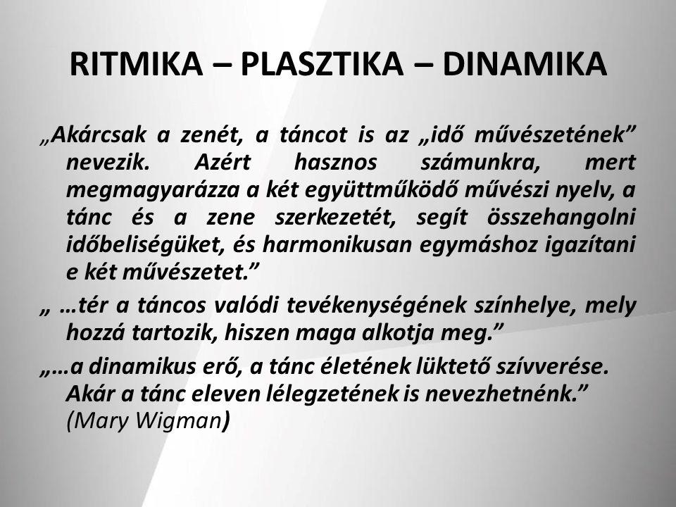 """RITMIKA – PLASZTIKA – DINAMIKA """"Akárcsak a zenét, a táncot is az """"idő művészetének"""" nevezik. Azért hasznos számunkra, mert megmagyarázza a két együttm"""