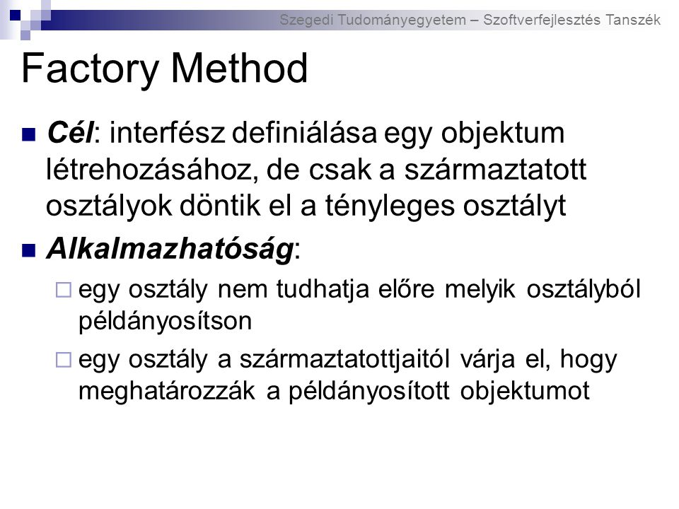 Szegedi Tudományegyetem – Szoftverfejlesztés Tanszék Factory Method Cél: interfész definiálása egy objektum létrehozásához, de csak a származtatott osztályok döntik el a tényleges osztályt Alkalmazhatóság:  egy osztály nem tudhatja előre melyik osztályból példányosítson  egy osztály a származtatottjaitól várja el, hogy meghatározzák a példányosított objektumot