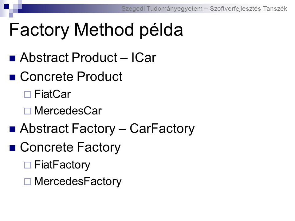 Szegedi Tudományegyetem – Szoftverfejlesztés Tanszék Factory Method példa Abstract Product – ICar Concrete Product  FiatCar  MercedesCar Abstract Factory – CarFactory Concrete Factory  FiatFactory  MercedesFactory
