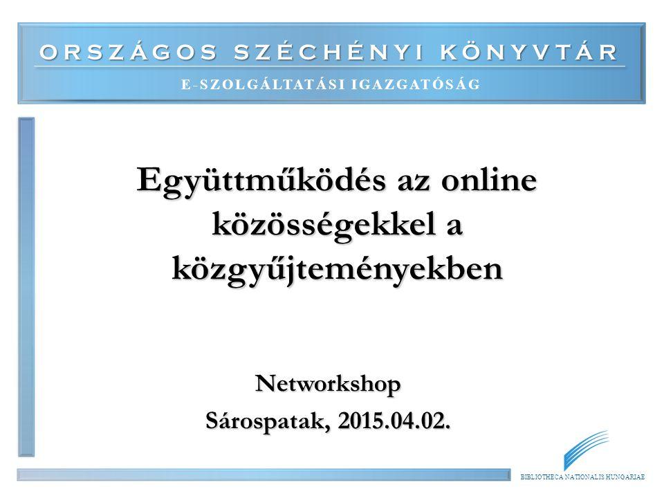 ORSZÁGOS SZÉCHÉNYI KÖNYVTÁR E-SZOLGÁLTATÁSI IGAZGATÓSÁG BIBLIOTHECA NATIONALIS HUNGARIAE Együttműködés az online közösségekkel a közgyűjteményekben Ne