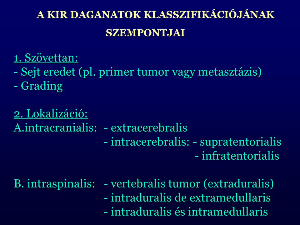 A KIR DAGANATOK KLASSZIFIKÁCIÓJÁNAK SZEMPONTJAI 1. Szövettan: - Sejt eredet (pl. primer tumor vagy metasztázis) - Grading 2. Lokalizáció: A.intracrani