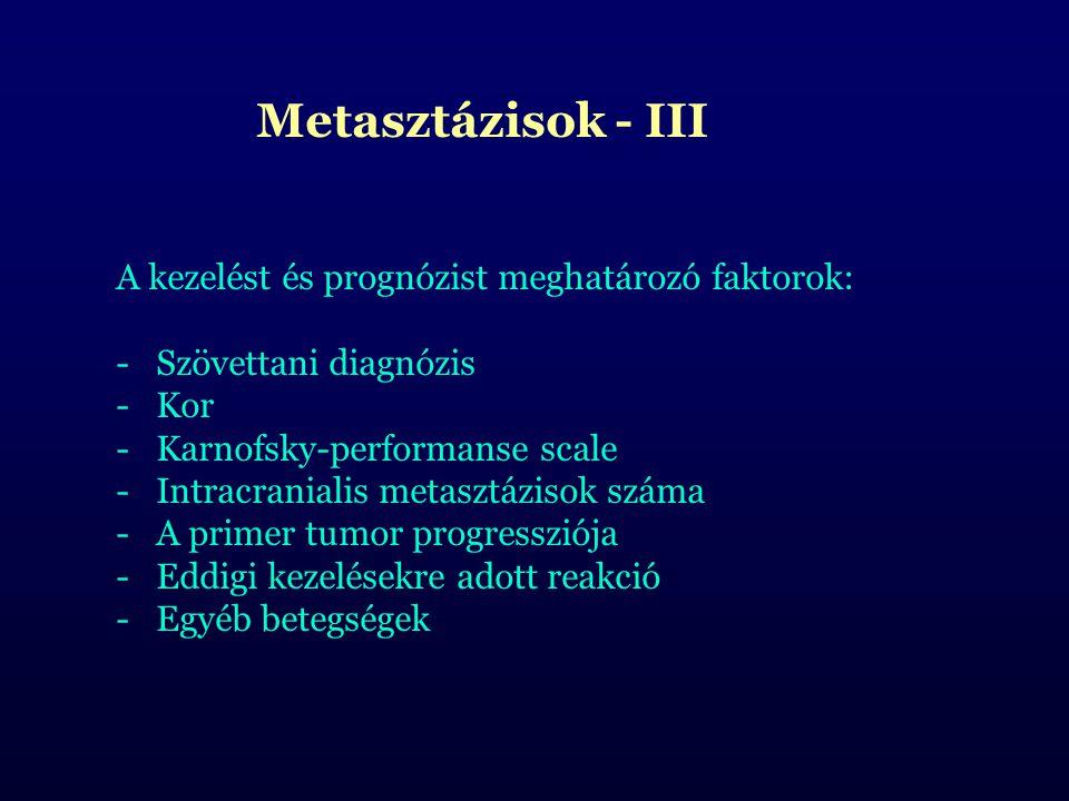Metasztázisok - III A kezelést és prognózist meghatározó faktorok: -Szövettani diagnózis -Kor -Karnofsky-performanse scale -Intracranialis metasztázisok száma -A primer tumor progressziója -Eddigi kezelésekre adott reakció -Egyéb betegségek