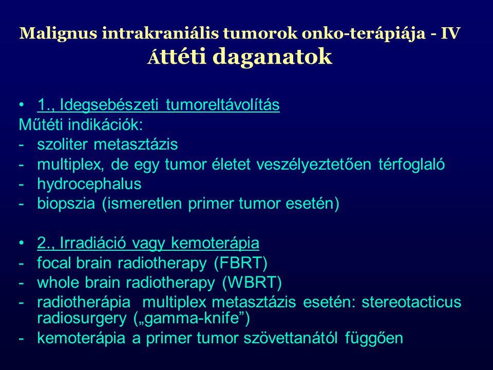 """Malignus intrakraniális tumorok onko-terápiája - IV Á ttéti daganatok 1., Idegsebészeti tumoreltávolítás Műtéti indikációk: -szoliter metasztázis -multiplex, de egy tumor életet veszélyeztetően térfoglaló -hydrocephalus -biopszia (ismeretlen primer tumor esetén) 2., Irradiáció vagy kemoterápia -focal brain radiotherapy (FBRT) -whole brain radiotherapy (WBRT) -radiotherápia multiplex metasztázis esetén: stereotacticus radiosurgery (""""gamma-knife ) -kemoterápia a primer tumor szövettanától függően"""