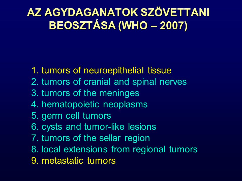 1. tumors of neuroepithelial tissue 2. tumors of cranial and spinal nerves 3. tumors of the meninges 4. hematopoietic neoplasms 5. germ cell tumors 6.