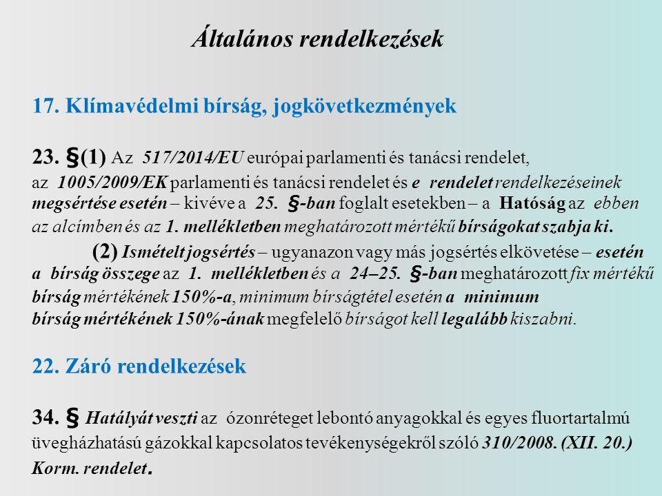 Általános rendelkezések 17.Klímavédelmi bírság, jogkövetkezmények 23. §(1) Az 517/2014/EU európai parlamenti és tanácsi rendelet, az 1005/2009/EK parl
