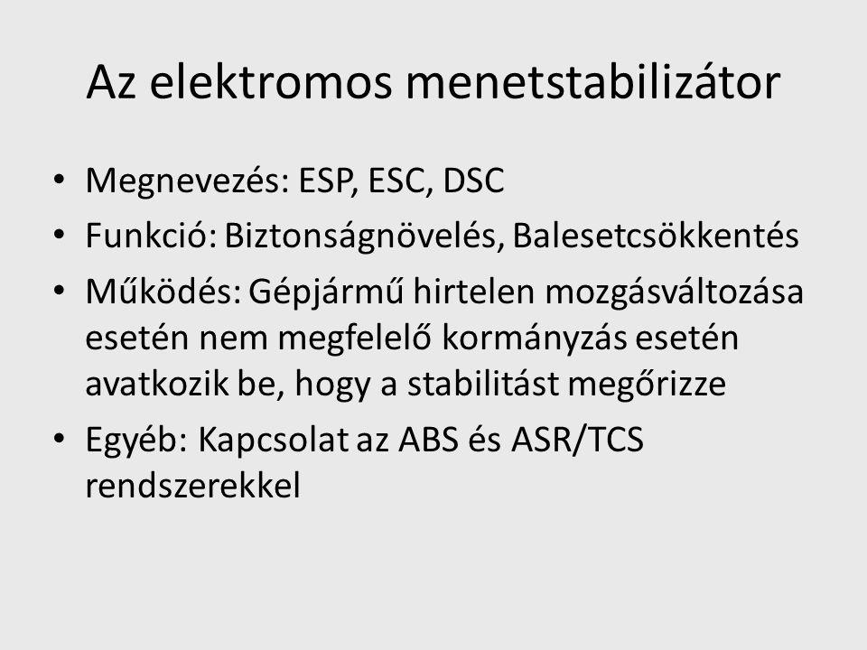 Az elektromos menetstabilizátor Megnevezés: ESP, ESC, DSC Funkció: Biztonságnövelés, Balesetcsökkentés Működés: Gépjármű hirtelen mozgásváltozása esetén nem megfelelő kormányzás esetén avatkozik be, hogy a stabilitást megőrizze Egyéb: Kapcsolat az ABS és ASR/TCS rendszerekkel