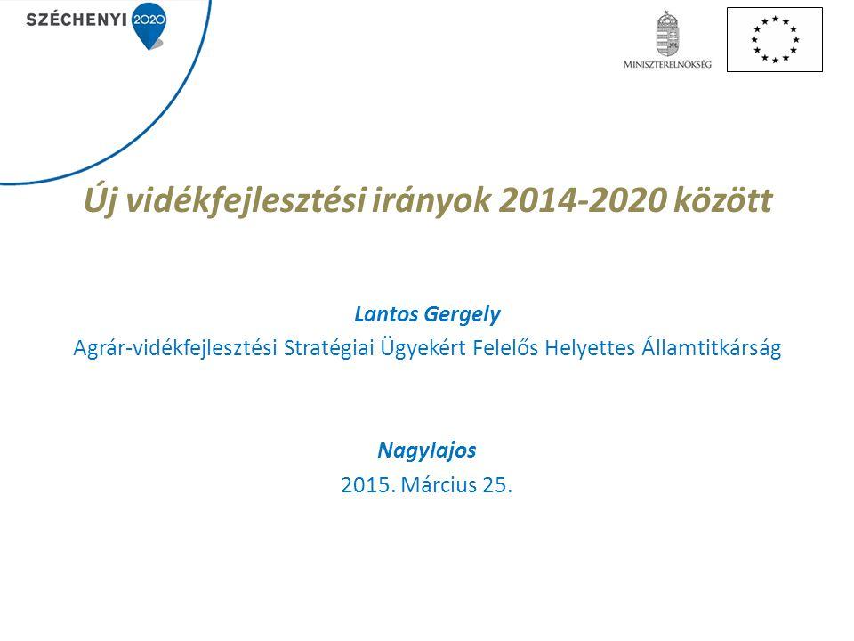Új vidékfejlesztési irányok 2014-2020 között Lantos Gergely Agrár-vidékfejlesztési Stratégiai Ügyekért Felelős Helyettes Államtitkárság Nagylajos 2015.