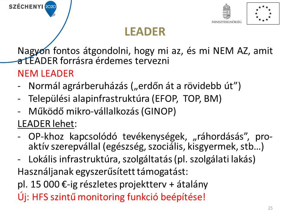 """LEADER Nagyon fontos átgondolni, hogy mi az, és mi NEM AZ, amit a LEADER forrásra érdemes tervezni NEM LEADER -Normál agrárberuházás (""""erdőn át a rövidebb út ) -Települési alapinfrastruktúra (EFOP, TOP, BM) -Működő mikro-vállalkozás (GINOP) LEADER lehet: -OP-khoz kapcsolódó tevékenységek, """"ráhordásás , pro- aktív szerepvállal (egészség, szociális, kisgyermek, stb…) -Lokális infrastruktúra, szolgáltatás (pl."""