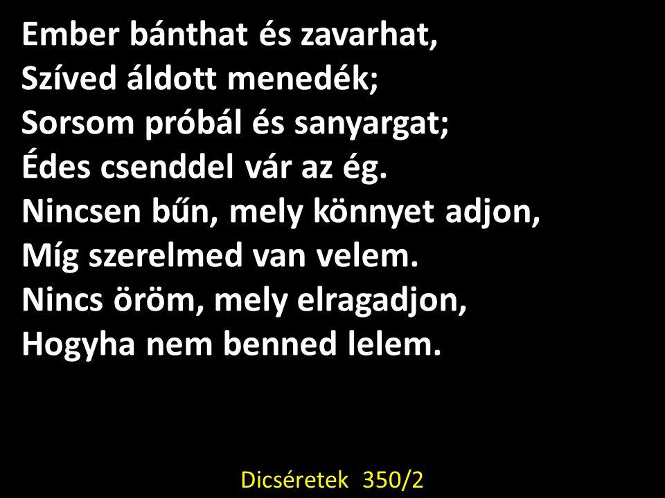 Ember bánthat és zavarhat, Szíved áldott menedék; Sorsom próbál és sanyargat; Édes csenddel vár az ég. Nincsen bűn, mely könnyet adjon, Míg szerelmed