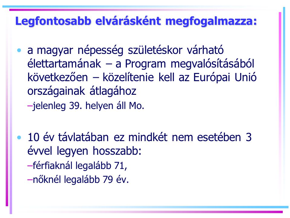 Legfontosabb elvárásként megfogalmazza: a magyar népesség születéskor várható élettartamának – a Program megvalósításából következően – közelítenie kell az Európai Unió országainak átlagához –jelenleg 39.