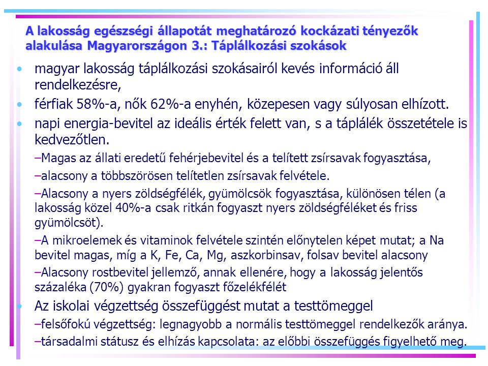 A lakosság egészségi állapotát meghatározó kockázati tényezők alakulása Magyarországon 3.: Táplálkozási szokások magyar lakosság táplálkozási szokásairól kevés információ áll rendelkezésre, férfiak 58%-a, nők 62%-a enyhén, közepesen vagy súlyosan elhízott.
