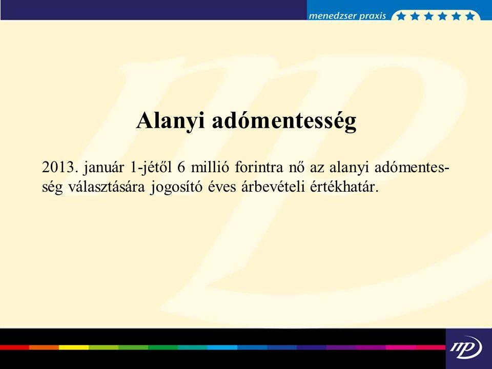 Alanyi adómentesség 2013. január 1-jétől 6 millió forintra nő az alanyi adómentes ség választására jogosító éves árbevételi értékhatár.