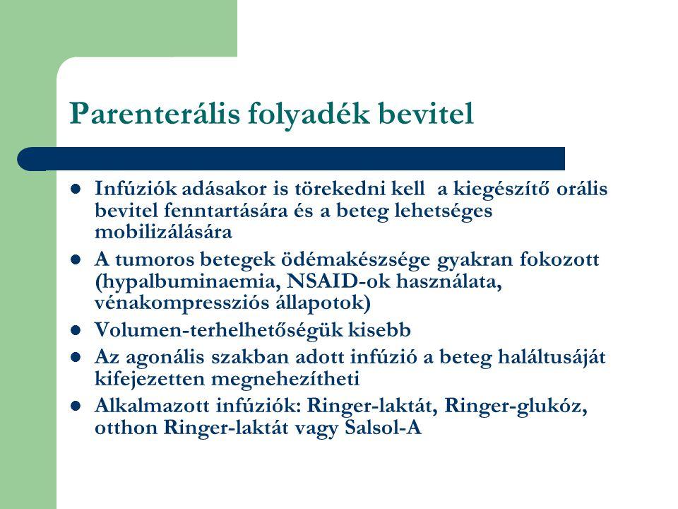 Parenterális folyadék bevitel Infúziók adásakor is törekedni kell a kiegészítő orális bevitel fenntartására és a beteg lehetséges mobilizálására A tumoros betegek ödémakészsége gyakran fokozott (hypalbuminaemia, NSAID-ok használata, vénakompressziós állapotok) Volumen-terhelhetőségük kisebb Az agonális szakban adott infúzió a beteg haláltusáját kifejezetten megnehezítheti Alkalmazott infúziók: Ringer-laktát, Ringer-glukóz, otthon Ringer-laktát vagy Salsol-A