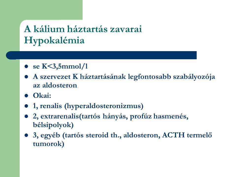 A kálium háztartás zavarai Hypokalémia se K<3,5mmol/l A szervezet K háztartásának legfontosabb szabályozója az aldosteron Okai: 1, renalis (hyperaldosteronizmus) 2, extrarenalis(tartós hányás, profúz hasmenés, bélsipolyok) 3, egyéb (tartós steroid th., aldosteron, ACTH termelő tumorok)