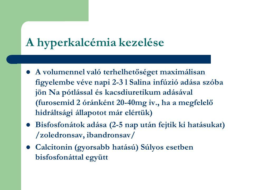 A hyperkalcémia kezelése A volumennel való terhelhetőséget maximálisan figyelembe véve napi 2-3 l Salina infúzió adása szóba jön Na pótlással és kacsdiuretikum adásával (furosemid 2 óránként 20-40mg iv., ha a megfelelő hidráltsági állapotot már elértük) Bisfosfonátok adása (2-5 nap után fejtik ki hatásukat) /zoledronsav, ibandronsav/ Calcitonin (gyorsabb hatású) Súlyos esetben bisfosfonáttal együtt
