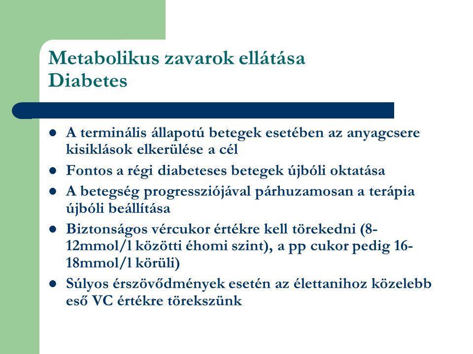 Metabolikus zavarok ellátása Diabetes A terminális állapotú betegek esetében az anyagcsere kisiklások elkerülése a cél Fontos a régi diabeteses betegek újbóli oktatása A betegség progressziójával párhuzamosan a terápia újbóli beállítása Biztonságos vércukor értékre kell törekedni (8- 12mmol/l közötti éhomi szint), a pp cukor pedig 16- 18mmol/l körüli) Súlyos érszövődmények esetén az élettanihoz közelebb eső VC értékre törekszünk