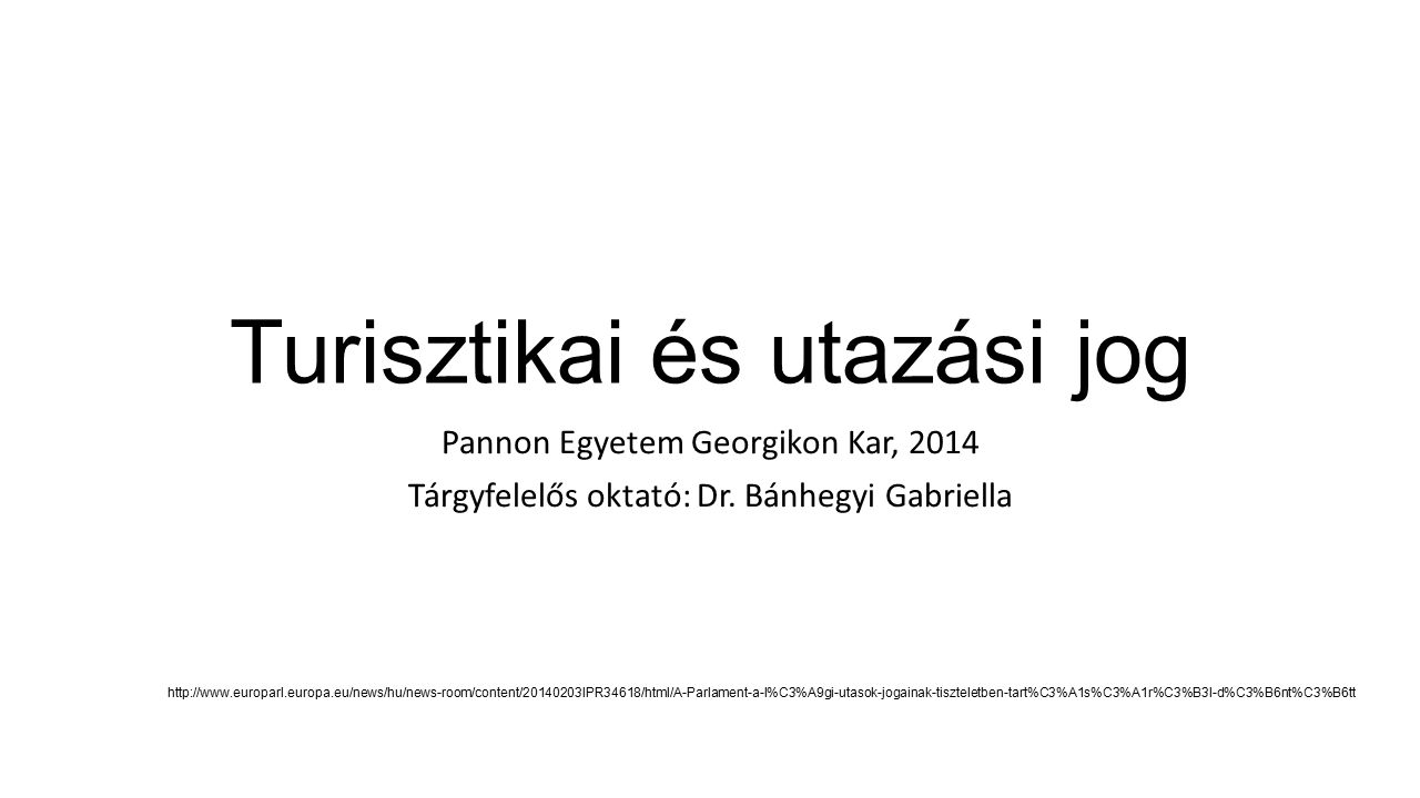 Turisztikai és utazási jog Pannon Egyetem Georgikon Kar, 2014 Tárgyfelelős oktató: Dr. Bánhegyi Gabriella http://www.europarl.europa.eu/news/hu/news-r