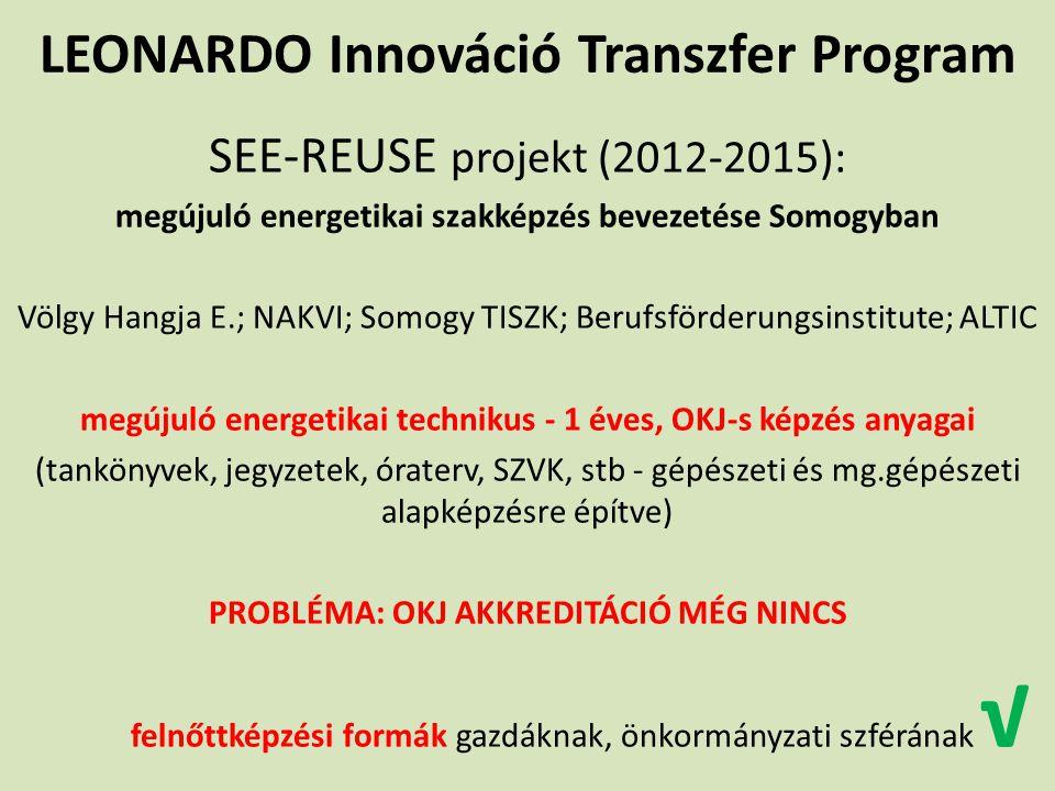 LEONARDO Innováció Transzfer Program SEE-REUSE projekt (2012-2015): megújuló energetikai szakképzés bevezetése Somogyban Völgy Hangja E.; NAKVI; Somogy TISZK; Berufsförderungsinstitute; ALTIC megújuló energetikai technikus - 1 éves, OKJ-s képzés anyagai (tankönyvek, jegyzetek, óraterv, SZVK, stb - gépészeti és mg.gépészeti alapképzésre építve) PROBLÉMA: OKJ AKKREDITÁCIÓ MÉG NINCS felnőttképzési formák gazdáknak, önkormányzati szférának √