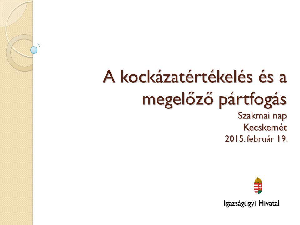 A kockázatértékelés és a megelőző pártfogás Szakmai nap Kecskemét 2015. február 19. Igazságügyi Hivatal