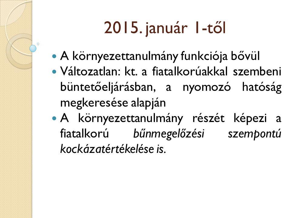 2015. január 1-től A környezettanulmány funkciója bővül Változatlan: kt. a fiatalkorúakkal szembeni büntetőeljárásban, a nyomozó hatóság megkeresése a