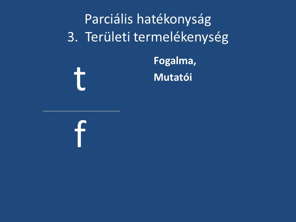 Parciális hatékonyság 3. Területi termelékenység t f Fogalma, Mutatói