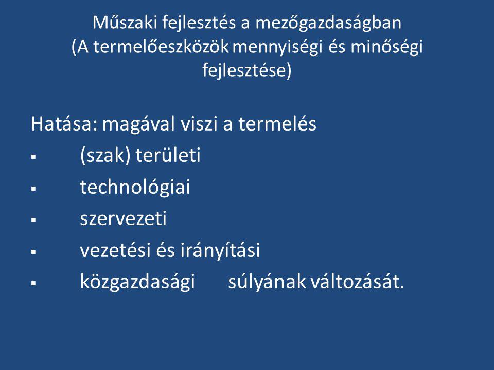 Műszaki fejlesztés a mezőgazdaságban (A termelőeszközök mennyiségi és minőségi fejlesztése) Hatása: magával viszi a termelés  (szak) területi  technológiai  szervezeti  vezetési és irányítási  közgazdasági súlyának változását.