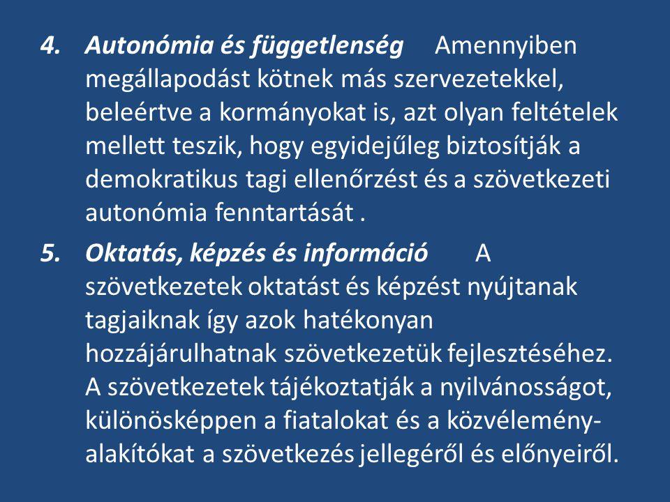 4.Autonómia és függetlenség Amennyiben megállapodást kötnek más szervezetekkel, beleértve a kormányokat is, azt olyan feltételek mellett teszik, hogy egyidejűleg biztosítják a demokratikus tagi ellenőrzést és a szövetkezeti autonómia fenntartását.