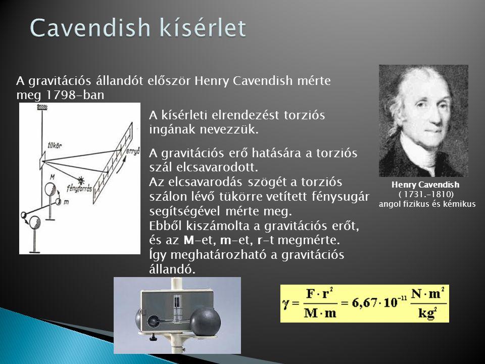 Henry Cavendish ( 1731.-1810) angol fizikus és kémikus A gravitációs állandót először Henry Cavendish mérte meg 1798-ban A kísérleti elrendezést torzi