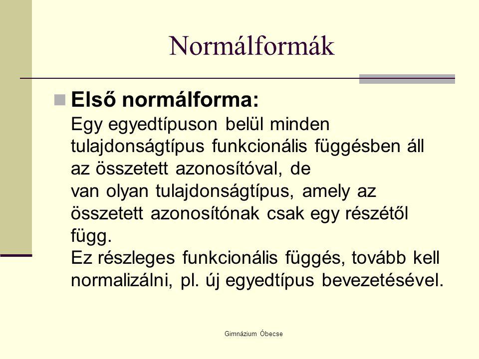 Gimnázium Óbecse Normálformák Első normálforma: Egy egyedtípuson belül minden tulajdonságtípus funkcionális függésben áll az összetett azonosítóval, d