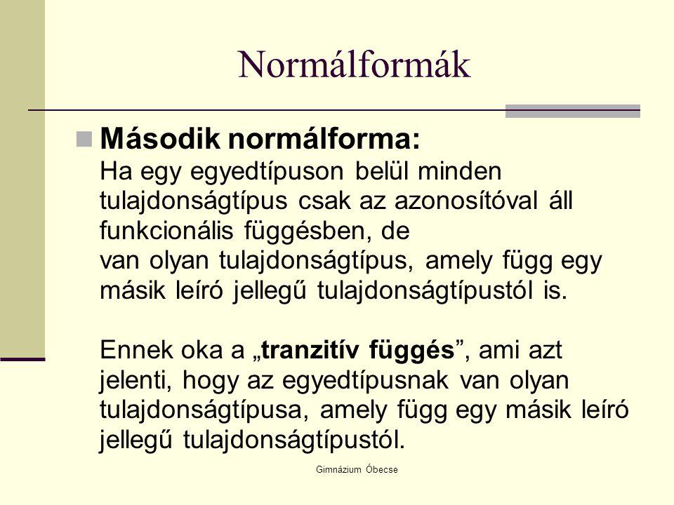 Gimnázium Óbecse Normálformák Második normálforma: Ha egy egyedtípuson belül minden tulajdonságtípus csak az azonosítóval áll funkcionális függésben,