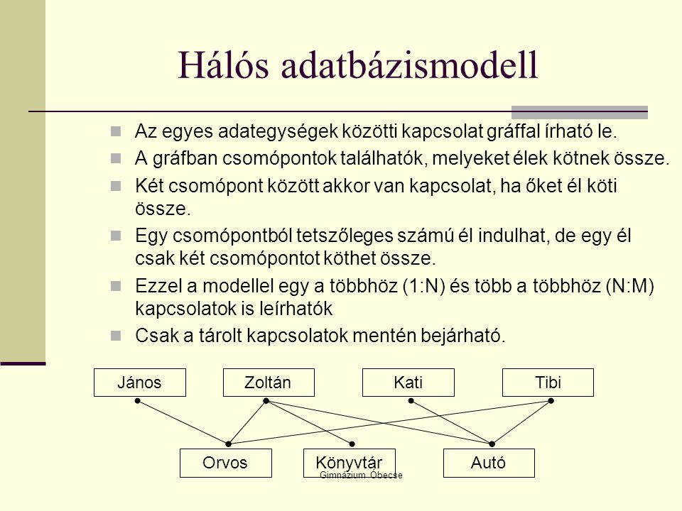 Gimnázium Óbecse Hálós adatbázismodell Az egyes adategységek közötti kapcsolat gráffal írható le. A gráfban csomópontok találhatók, melyeket élek kötn