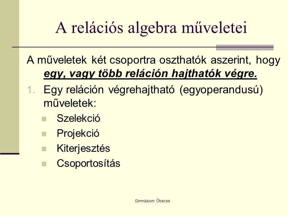 Gimnázium Óbecse A relációs algebra műveletei A műveletek két csoportra oszthatók aszerint, hogy egy, vagy több reláción hajthatók végre. 1. Egy relác
