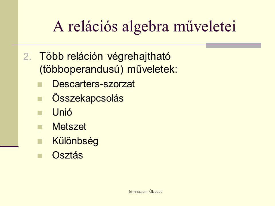 Gimnázium Óbecse A relációs algebra műveletei 2. Több reláción végrehajtható (többoperandusú) műveletek: Descarters-szorzat Összekapcsolás Unió Metsze