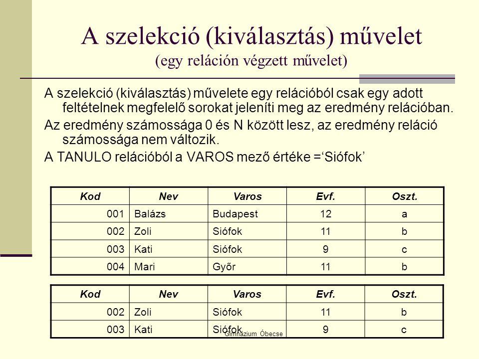 Gimnázium Óbecse A szelekció (kiválasztás) művelet (egy reláción végzett művelet) A szelekció (kiválasztás) művelete egy relációból csak egy adott fel