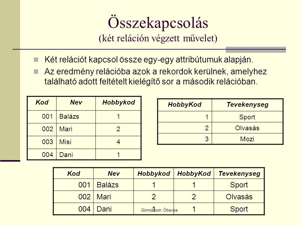 Gimnázium Óbecse Összekapcsolás (két reláción végzett művelet) Két relációt kapcsol össze egy-egy attribútumuk alapján. Az eredmény relációba azok a r