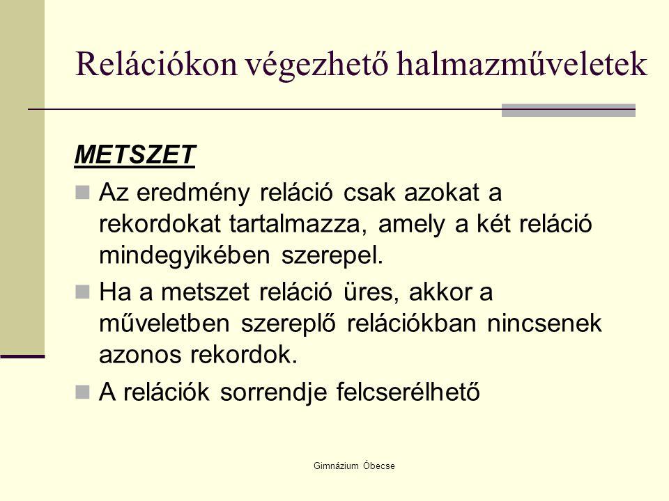 Gimnázium Óbecse Relációkon végezhető halmazműveletek METSZET Az eredmény reláció csak azokat a rekordokat tartalmazza, amely a két reláció mindegyiké
