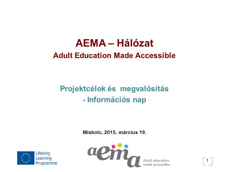 1 AEMA – Hálózat Adult Education Made Accessible Projektcélok és megvalósítás - Információs nap Miskolc, 2015.
