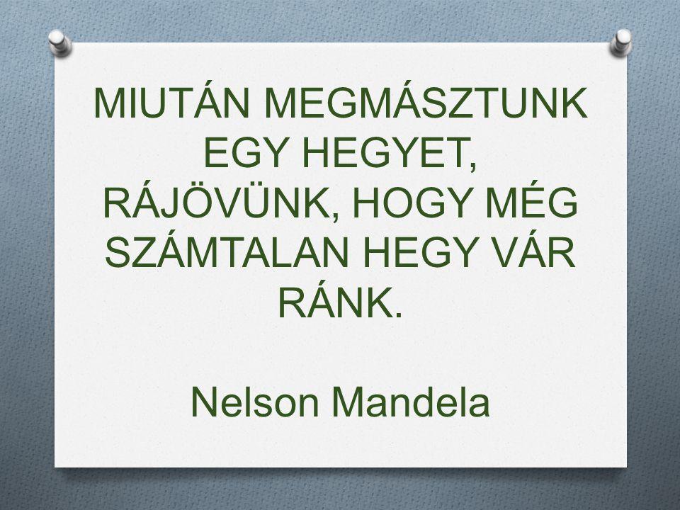 MIUTÁN MEGMÁSZTUNK EGY HEGYET, RÁJÖVÜNK, HOGY MÉG SZÁMTALAN HEGY VÁR RÁNK. Nelson Mandela