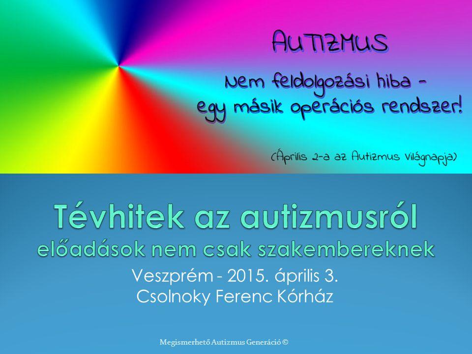 Veszprém - 2015. április 3. Csolnoky Ferenc Kórház Megismerhető Autizmus Generáció ©