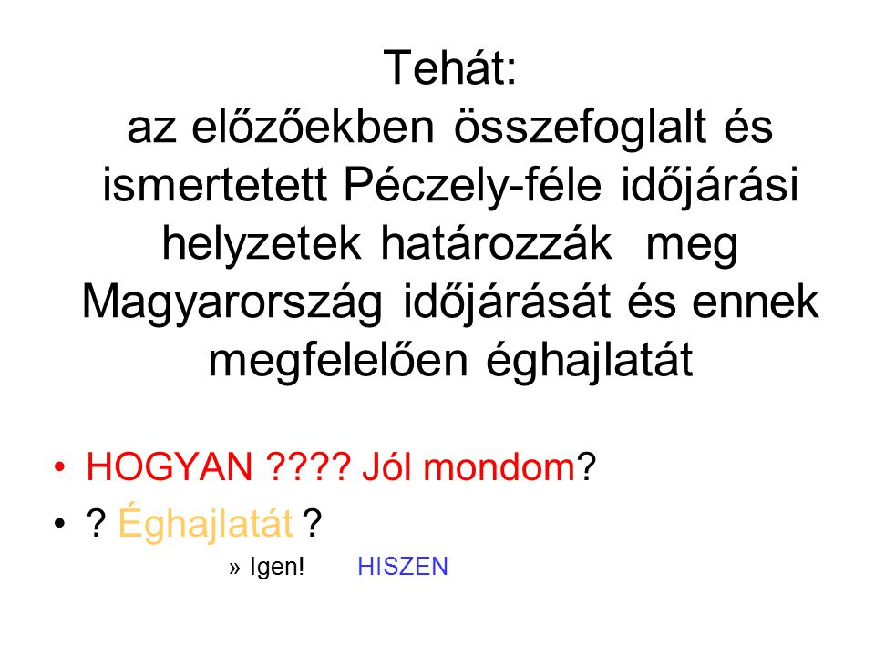 Tehát: az előzőekben összefoglalt és ismertetett Péczely-féle időjárási helyzetek határozzák meg Magyarország időjárását és ennek megfelelően éghajlat