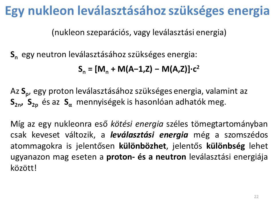 (nukleon szeparációs, vagy leválasztási energia) S n egy neutron leválasztásához szükséges energia: S n = [M n + M(A−1,Z) − M(A,Z)]∙c 2 Az S p, egy pr