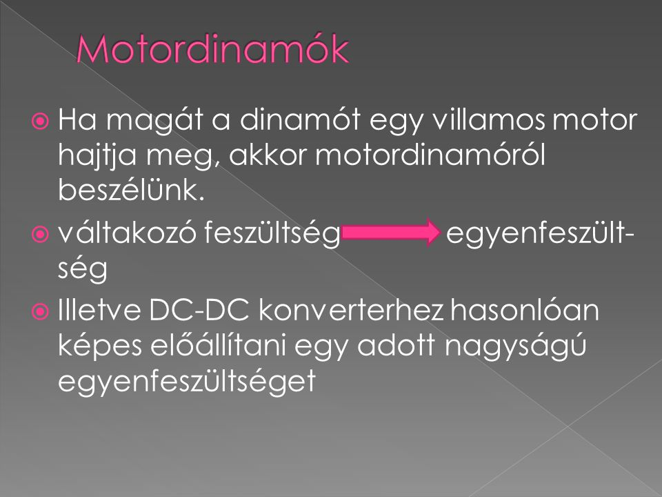  Ha magát a dinamót egy villamos motor hajtja meg, akkor motordinamóról beszélünk.  váltakozó feszültség egyenfeszült- ség  Illetve DC-DC konverter